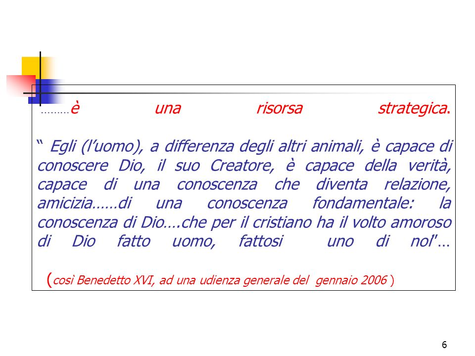 6 ……… è una risorsa strategica. Egli (luomo), a differenza degli altri animali, è capace di conoscere Dio, il suo Creatore, è capace della verità, cap