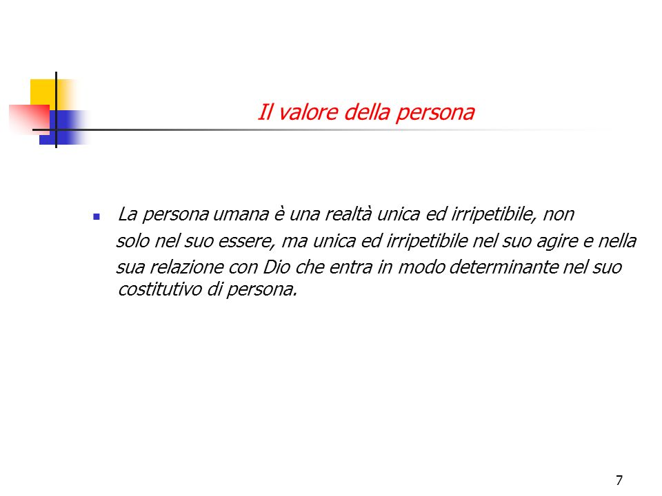 7 Il valore della persona La persona umana è una realtà unica ed irripetibile, non solo nel suo essere, ma unica ed irripetibile nel suo agire e nella