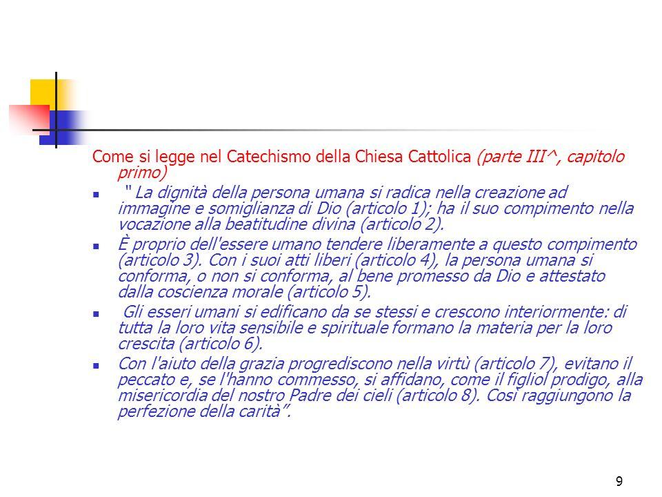 9 Come si legge nel Catechismo della Chiesa Cattolica (parte III^, capitolo primo) La dignità della persona umana si radica nella creazione ad immagin