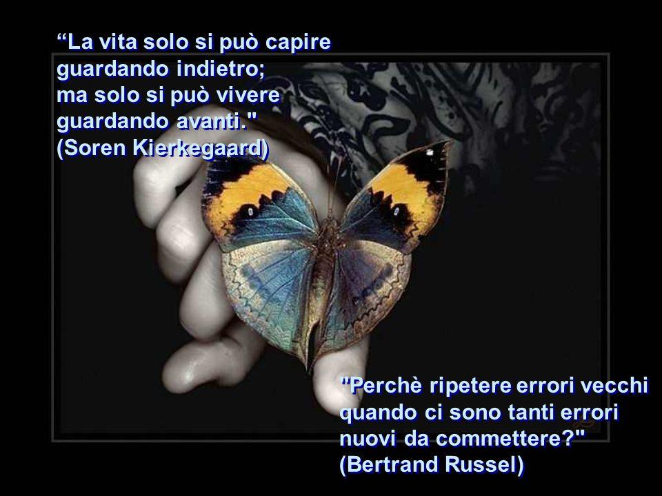 La vita solo si può capire guardando indietro; ma solo si può vivere guardando avanti. (Soren Kierkegaard) La vita solo si può capire guardando indietro; ma solo si può vivere guardando avanti. (Soren Kierkegaard) Perchè ripetere errori vecchi quando ci sono tanti errori nuovi da commettere? (Bertrand Russel) Perchè ripetere errori vecchi quando ci sono tanti errori nuovi da commettere? (Bertrand Russel)