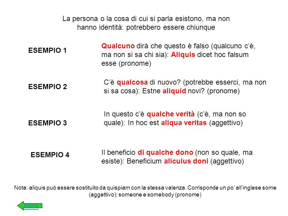 La persona o la cosa di cui si parla esistono e hanno unidentità definita, che non si può o non si vuole rivelare ESEMPIO 1 E venuto un tale (si tratta di una persona particolare con una sua specifica identità): Venit quidam (pronome) ESEMPIO 2 Mi hanno detto una cosa (una specifica e solo quella): Mihi dixerunt quiddam (pronome) ESEMPIO 4 ESEMPIO 3 Cicerone leggeva un libro (uno specifico): Cicero quendam librum legebat (aggettivo) A Roma ho visto un tempio (uno in particolare): Romae templum quoddam vidi (aggettivo) back Nota: nel caso si tratti di un aggettivo, spesso la traduzione italiana si rende meglio col semplice articolo indeterminativo