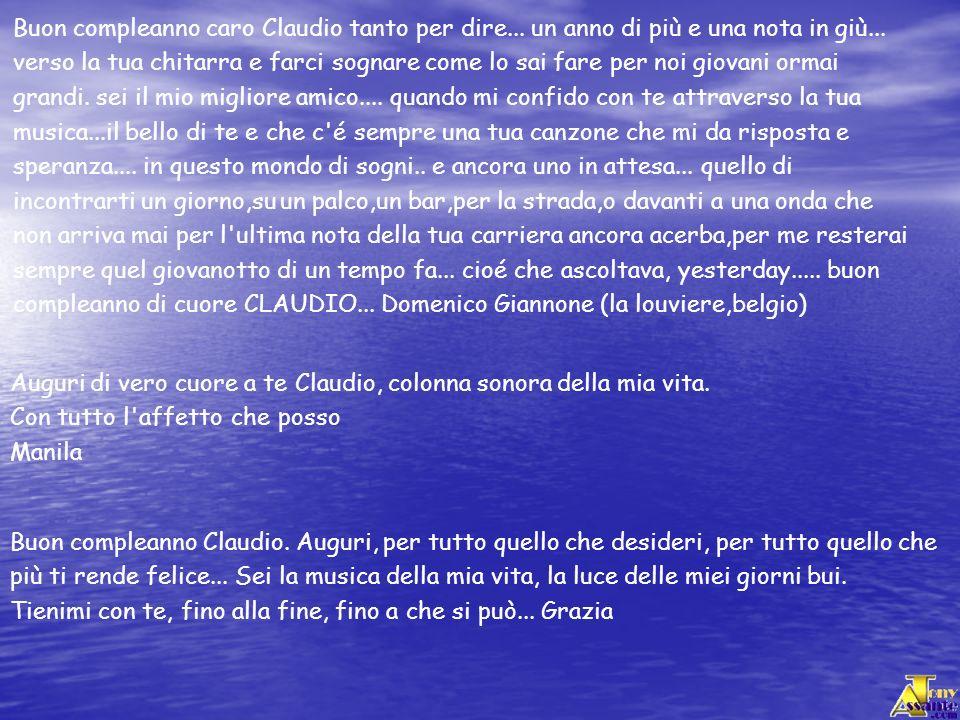 Buon compleanno caro Claudio tanto per dire... un anno di più e una nota in giù... verso la tua chitarra e farci sognare come lo sai fare per noi giov