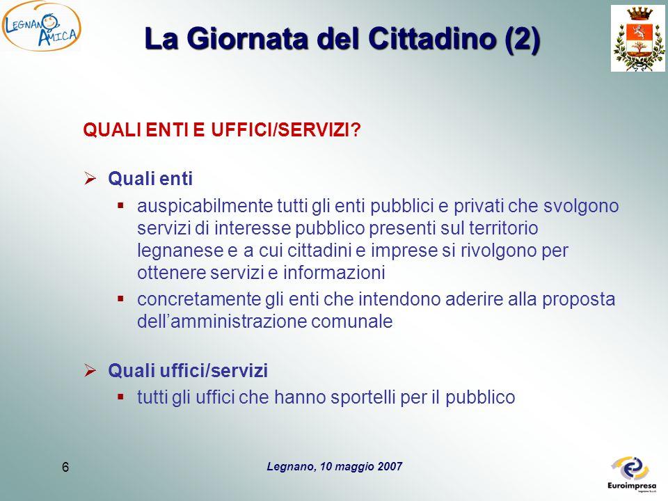 Legnano, 10 maggio 2007 6 La Giornata del Cittadino (2) QUALI ENTI E UFFICI/SERVIZI.