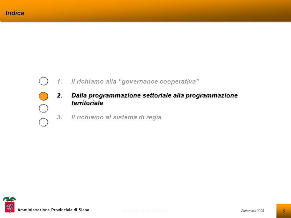 5 Settembre 2005 La Regia dello Sviluppo Amministrazione Provinciale di Siena Indice 1.Il richiamo alla governance cooperativa 2.Dalla programmazione settoriale alla programmazione territoriale 3.Il richiamo al sistema di regia