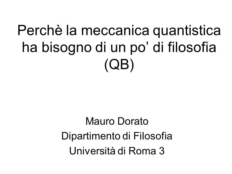 Perchè la meccanica quantistica ha bisogno di un po di filosofia (QB) Mauro Dorato Dipartimento di Filosofia Università di Roma 3