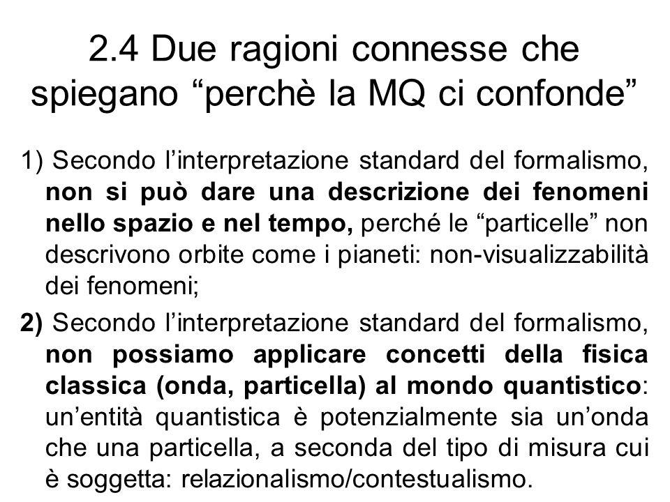 2.4 Due ragioni connesse che spiegano perchè la MQ ci confonde 1) Secondo linterpretazione standard del formalismo, non si può dare una descrizione dei fenomeni nello spazio e nel tempo, perché le particelle non descrivono orbite come i pianeti: non-visualizzabilità dei fenomeni; 2) Secondo linterpretazione standard del formalismo, non possiamo applicare concetti della fisica classica (onda, particella) al mondo quantistico: unentità quantistica è potenzialmente sia unonda che una particella, a seconda del tipo di misura cui è soggetta: relazionalismo/contestualismo.
