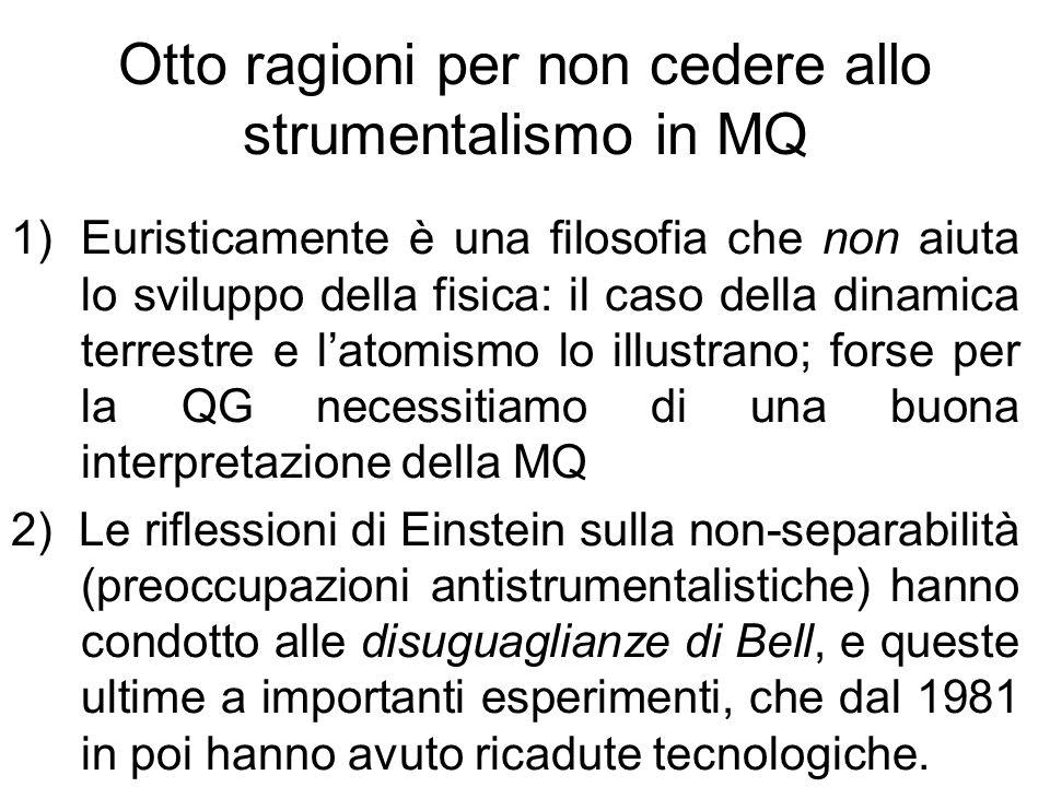 Otto ragioni per non cedere allo strumentalismo in MQ 1)Euristicamente è una filosofia che non aiuta lo sviluppo della fisica: il caso della dinamica terrestre e latomismo lo illustrano; forse per la QG necessitiamo di una buona interpretazione della MQ 2) Le riflessioni di Einstein sulla non-separabilità (preoccupazioni antistrumentalistiche) hanno condotto alle disuguaglianze di Bell, e queste ultime a importanti esperimenti, che dal 1981 in poi hanno avuto ricadute tecnologiche.