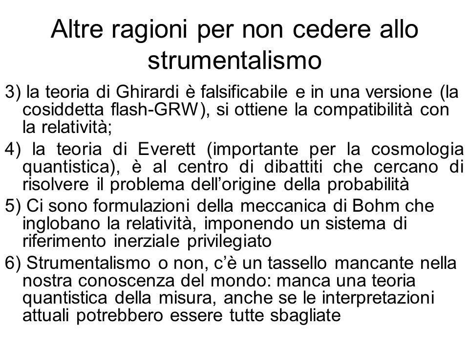 Altre ragioni per non cedere allo strumentalismo 3) la teoria di Ghirardi è falsificabile e in una versione (la cosiddetta flash-GRW), si ottiene la c