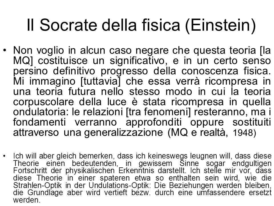 Il Socrate della fisica (Einstein) Non voglio in alcun caso negare che questa teoria [la MQ] costituisce un significativo, e in un certo senso persino definitivo progresso della conoscenza fisica.