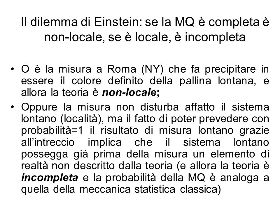 Il dilemma di Einstein: se la MQ è completa è non-locale, se è locale, è incompleta O è la misura a Roma (NY) che fa precipitare in essere il colore definito della pallina lontana, e allora la teoria è non-locale; Oppure la misura non disturba affatto il sistema lontano (località), ma il fatto di poter prevedere con probabilità=1 il risultato di misura lontano grazie allintreccio implica che il sistema lontano possegga già prima della misura un elemento di realtà non descritto dalla teoria (e allora la teoria è incompleta e la probabilità della MQ è analoga a quella della meccanica statistica classica)
