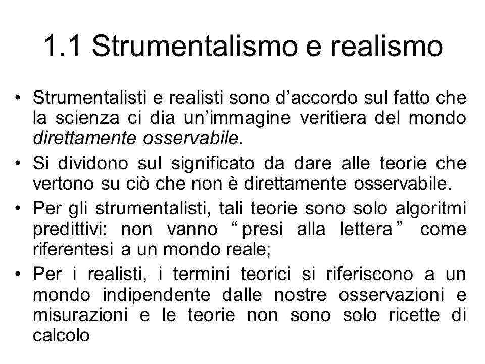 1.1 Strumentalismo e realismo Strumentalisti e realisti sono daccordo sul fatto che la scienza ci dia unimmagine veritiera del mondo direttamente osse