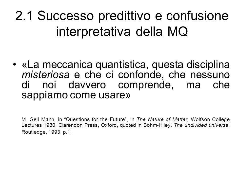 2.1 Successo predittivo e confusione interpretativa della MQ «La meccanica quantistica, questa disciplina misteriosa e che ci confonde, che nessuno di noi davvero comprende, ma che sappiamo come usare» M.