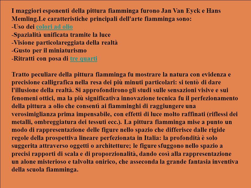 I maggiori esponenti della pittura fiamminga furono Jan Van Eyck e Hans Memling.Le caratteristiche principali dell'arte fiamminga sono: -Uso dei color