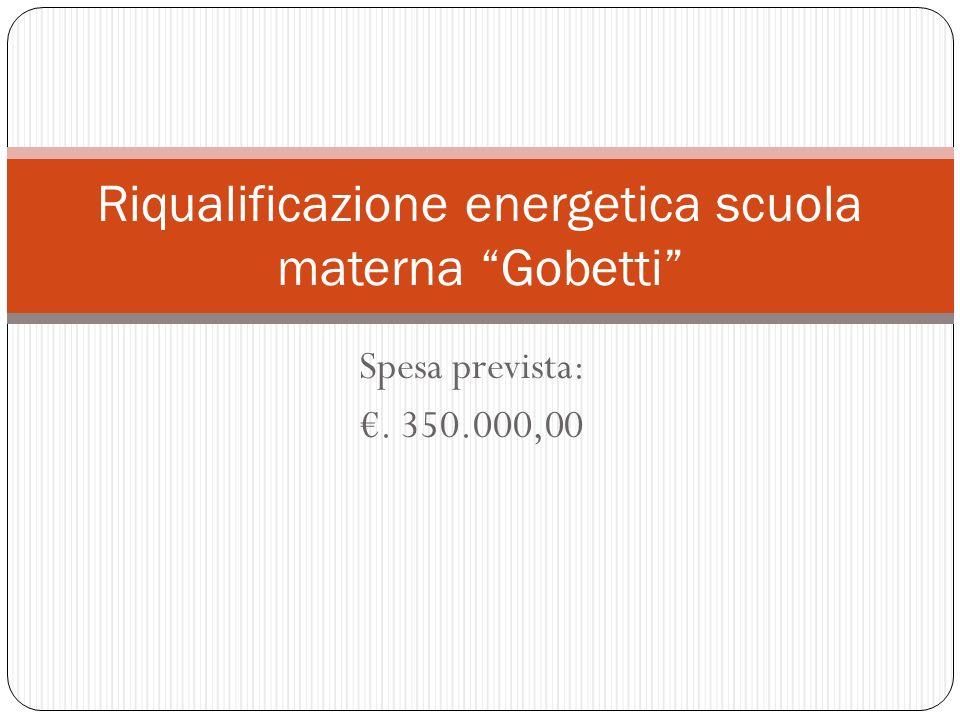 Spesa prevista:. 350.000,00 Riqualificazione energetica scuola materna Gobetti