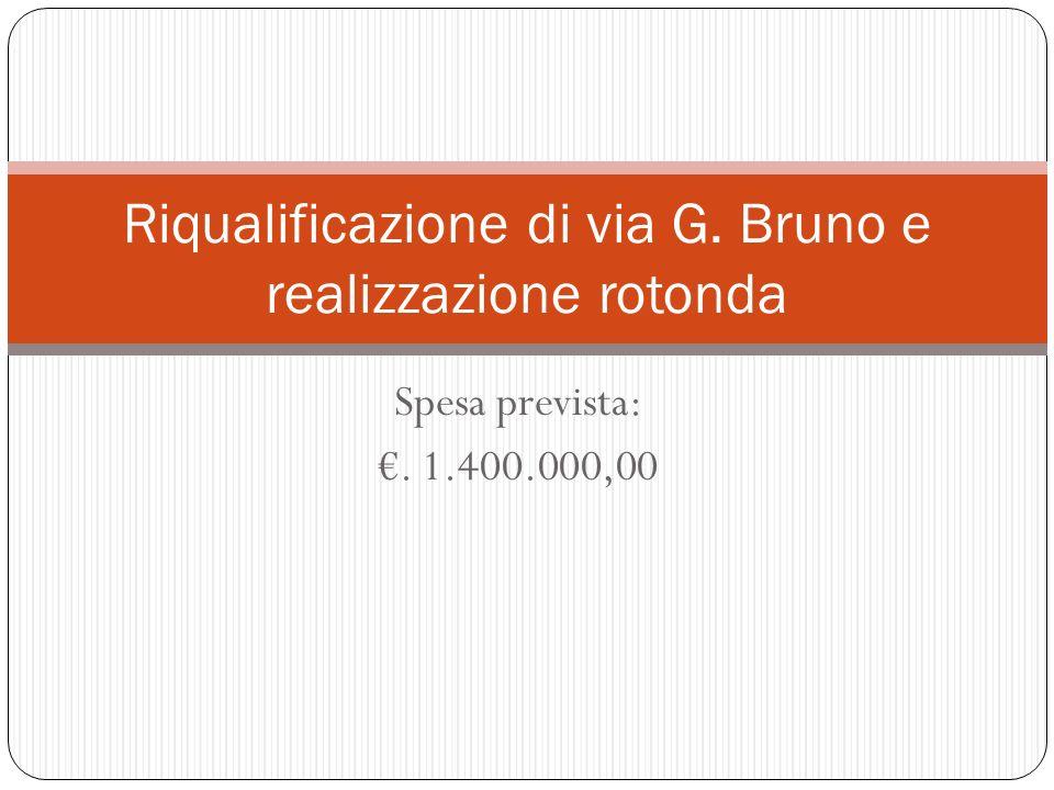Spesa prevista:. 1.400.000,00 Riqualificazione di via G. Bruno e realizzazione rotonda