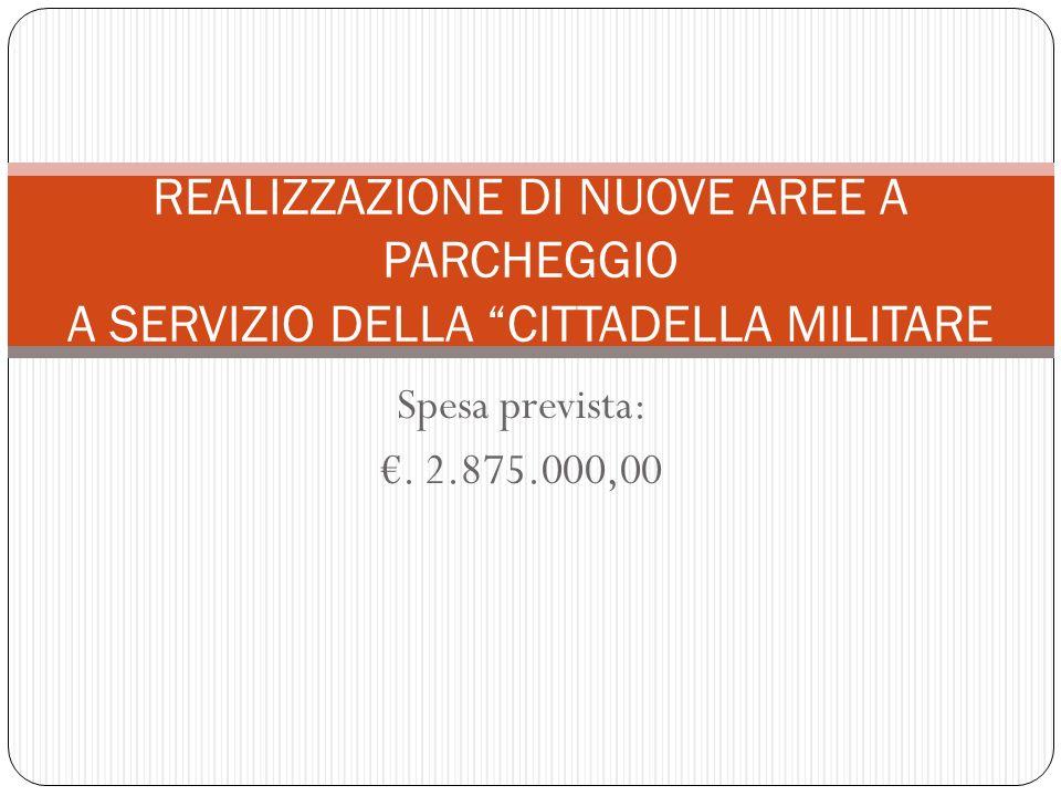 Spesa prevista:. 2.875.000,00 REALIZZAZIONE DI NUOVE AREE A PARCHEGGIO A SERVIZIO DELLA CITTADELLA MILITARE