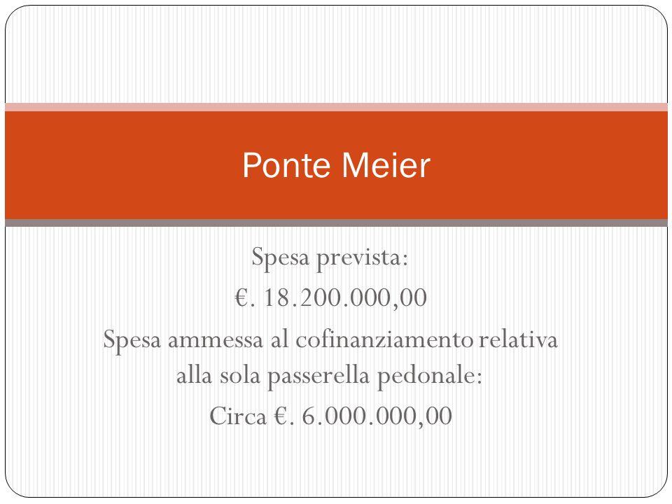 Spesa prevista:. 18.200.000,00 Spesa ammessa al cofinanziamento relativa alla sola passerella pedonale: Circa. 6.000.000,00 Ponte Meier