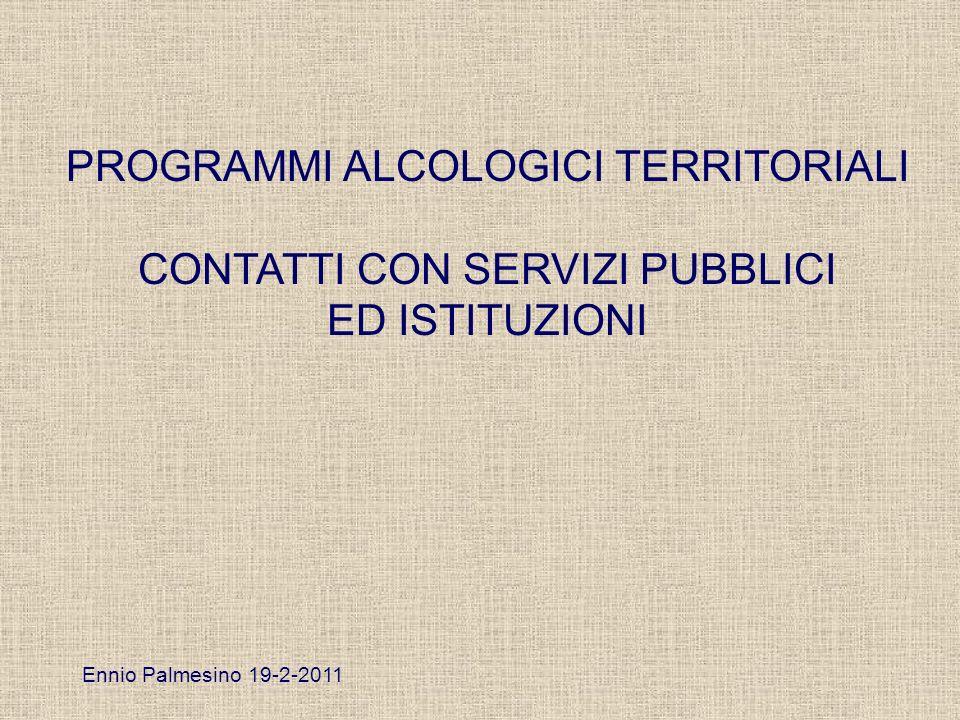 PROGRAMMI ALCOLOGICI TERRITORIALI CONTATTI CON SERVIZI PUBBLICI ED ISTITUZIONI Ennio Palmesino 19-2-2011