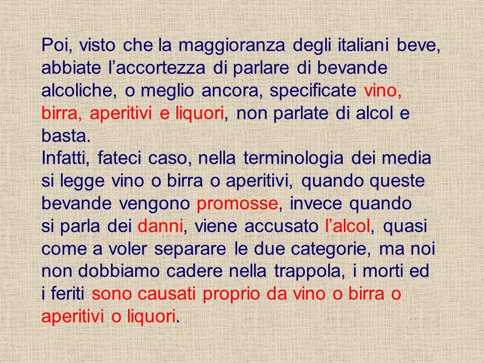 Poi, visto che la maggioranza degli italiani beve, abbiate laccortezza di parlare di bevande alcoliche, o meglio ancora, specificate vino, birra, aperitivi e liquori, non parlate di alcol e basta.