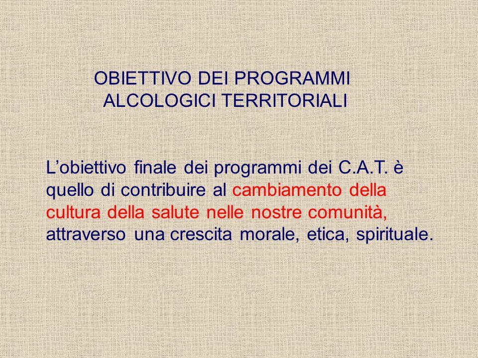 OBIETTIVO DEI PROGRAMMI ALCOLOGICI TERRITORIALI Lobiettivo finale dei programmi dei C.A.T. è quello di contribuire al cambiamento della cultura della