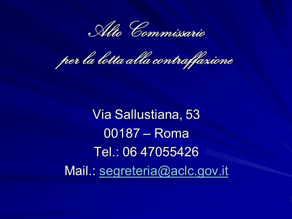 Alto Commissario per la lotta alla contraffazione Via Sallustiana, 53 00187 – Roma Tel.: 06 47055426 Mail.: segreteria@aclc.gov.it segreteria@aclc.gov.it