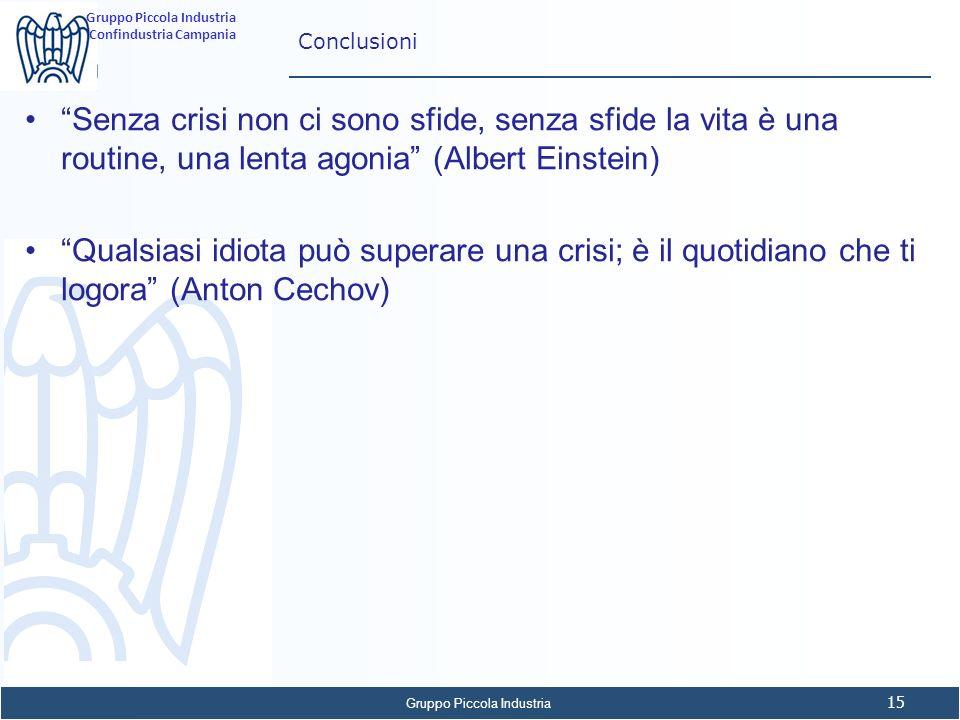 Gruppo Piccola Industria 15 Gruppo Piccola Industria Confindustria Campania Conclusioni Senza crisi non ci sono sfide, senza sfide la vita è una routi