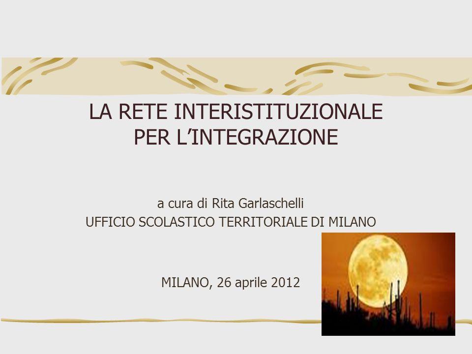 LA RETE INTERISTITUZIONALE PER LINTEGRAZIONE a cura di Rita Garlaschelli UFFICIO SCOLASTICO TERRITORIALE DI MILANO MILANO, 26 aprile 2012