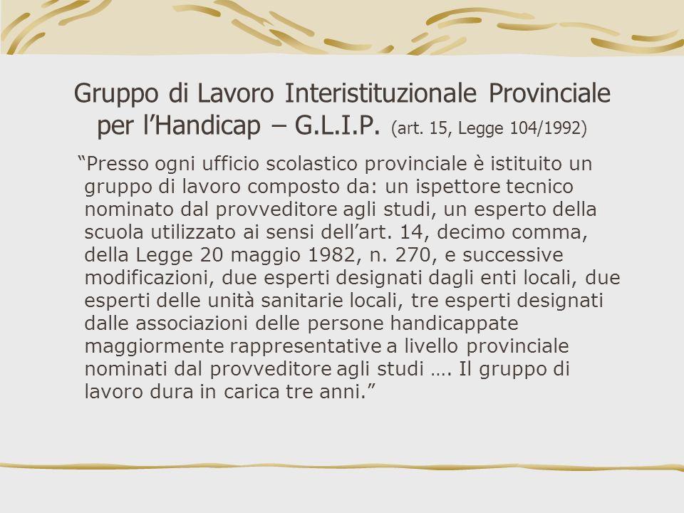 Gruppo di Lavoro Interistituzionale Provinciale per lHandicap – G.L.I.P. (art. 15, Legge 104/1992) Presso ogni ufficio scolastico provinciale è istitu