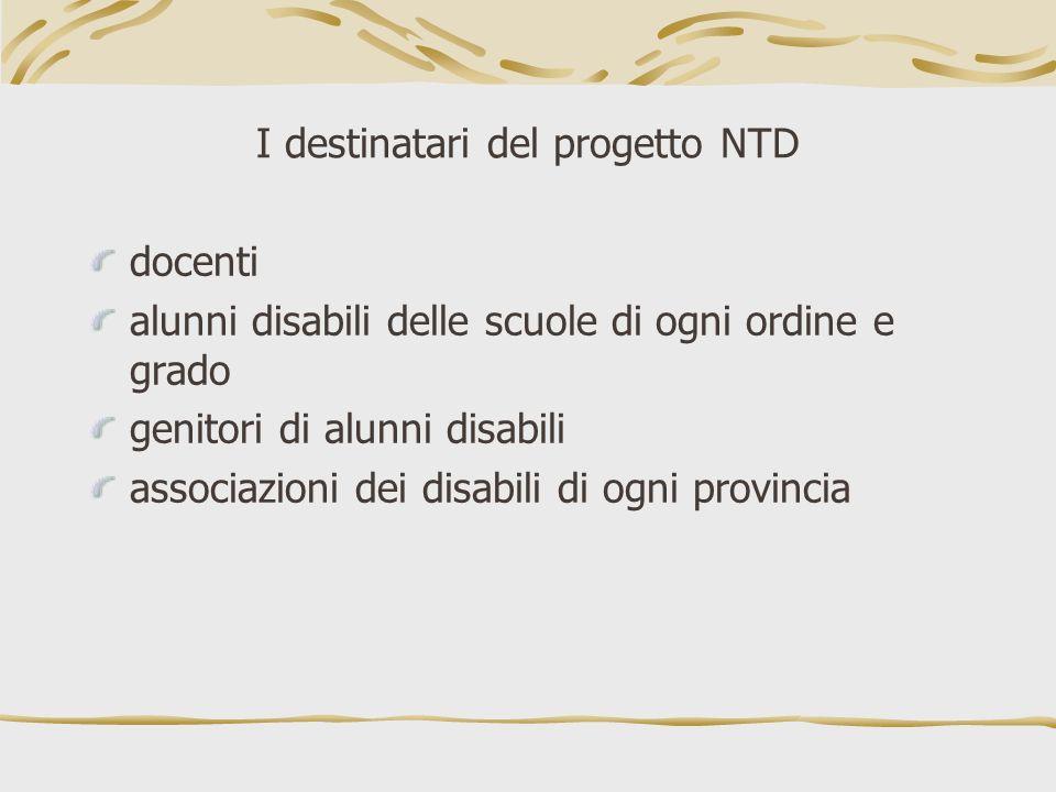 I destinatari del progetto NTD docenti alunni disabili delle scuole di ogni ordine e grado genitori di alunni disabili associazioni dei disabili di og