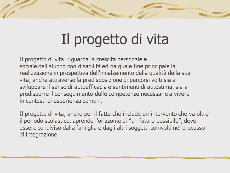 Il progetto di vita Il progetto di vita riguarda la crescita personale e sociale dell'alunno con disabilità ed ha quale fine principale la realizzazio