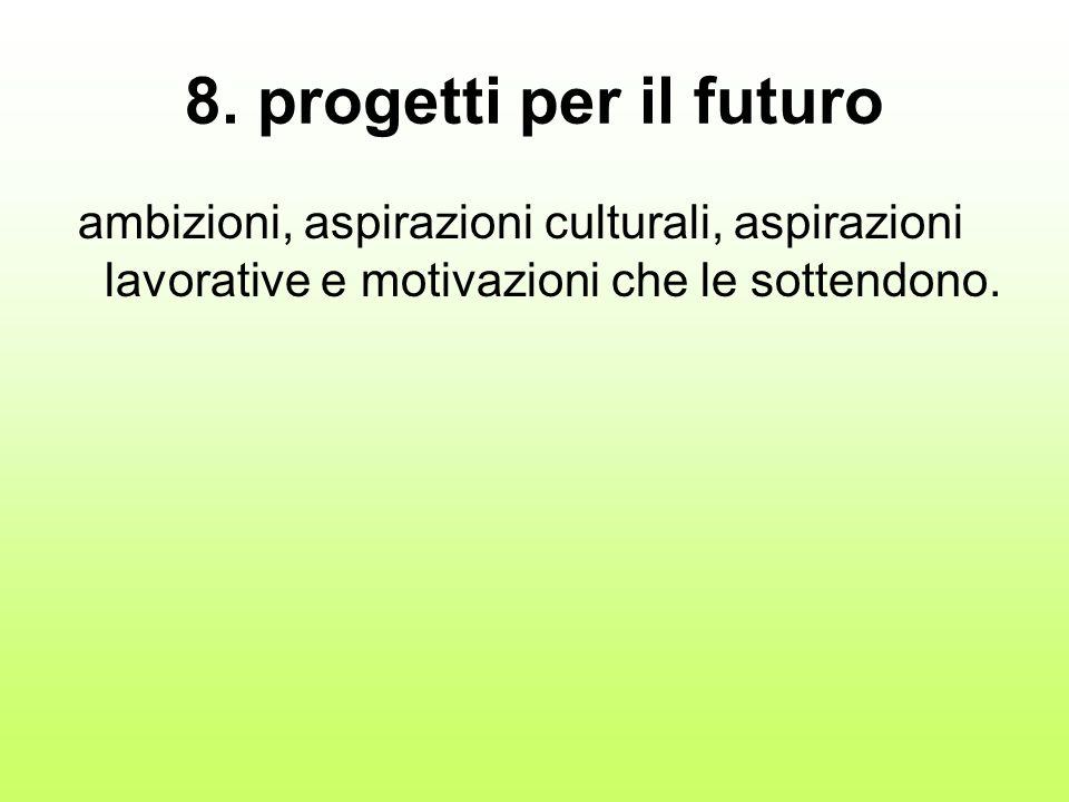 8. progetti per il futuro ambizioni, aspirazioni culturali, aspirazioni lavorative e motivazioni che le sottendono.