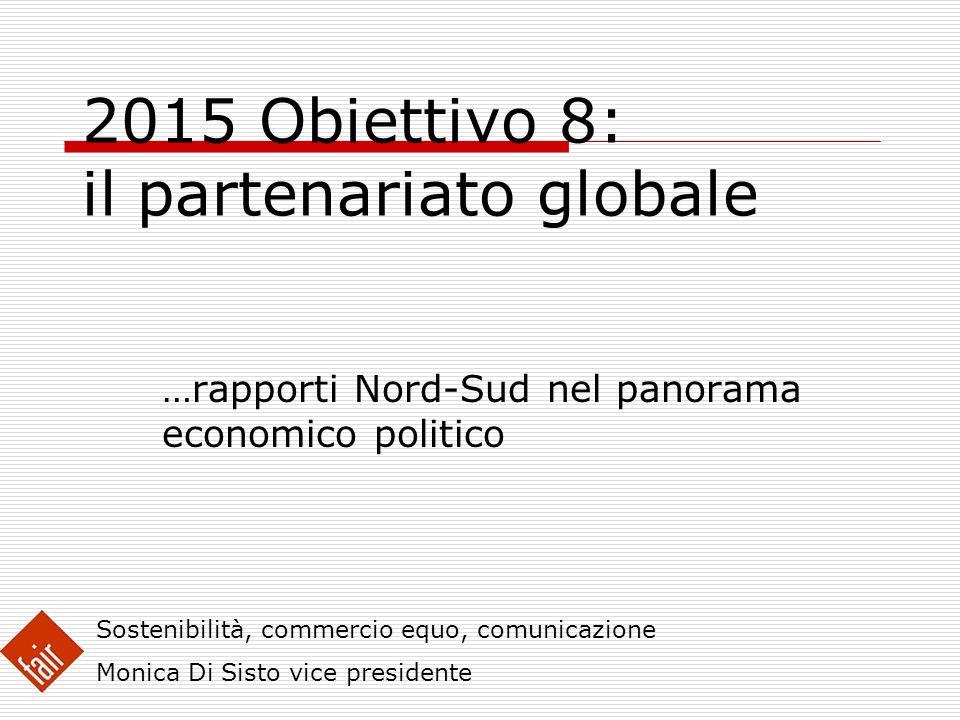 2015 Obiettivo 8: il partenariato globale …rapporti Nord-Sud nel panorama economico politico Sostenibilità, commercio equo, comunicazione Monica Di Si