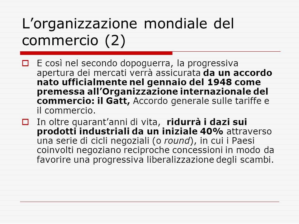 Lorganizzazione mondiale del commercio (2) E così nel secondo dopoguerra, la progressiva apertura dei mercati verrà assicurata da un accordo nato uffi