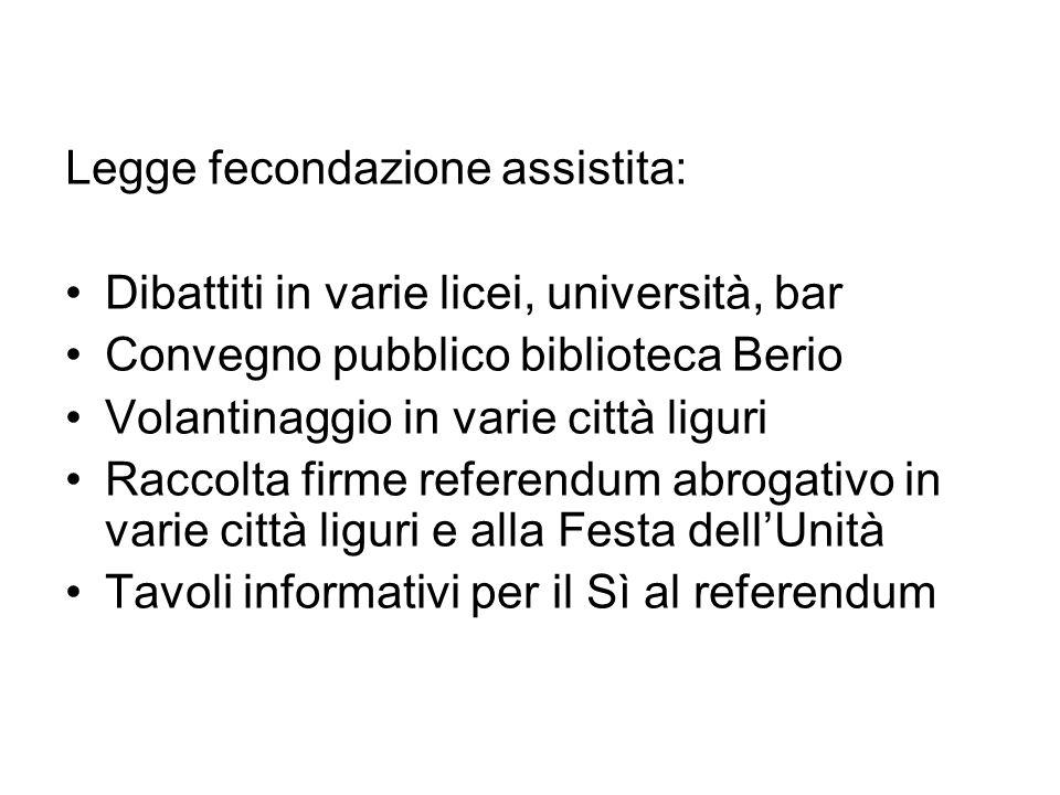 Legge fecondazione assistita: Dibattiti in varie licei, università, bar Convegno pubblico biblioteca Berio Volantinaggio in varie città liguri Raccolt