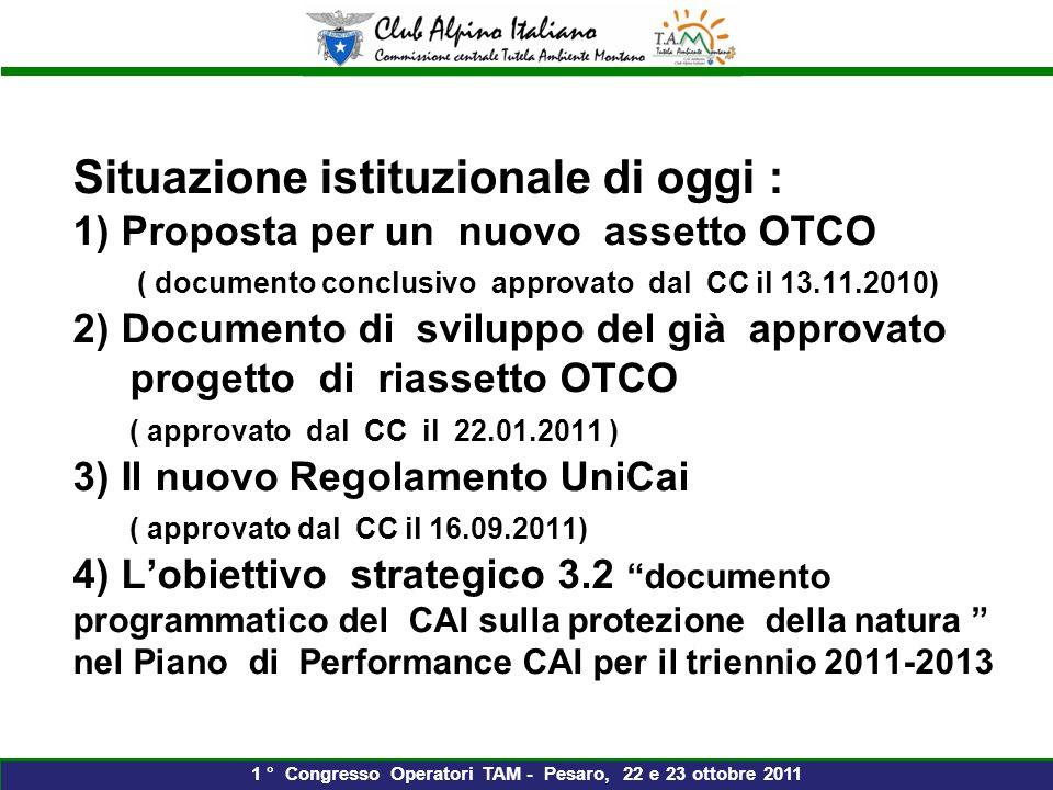 Situazione istituzionale di oggi : 1) Proposta per un nuovo assetto OTCO ( documento conclusivo approvato dal CC il 13.11.2010) 2) Documento di sviluppo del già approvato progetto di riassetto OTCO ( approvato dal CC il 22.01.2011 ) 3) Il nuovo Regolamento UniCai ( approvato dal CC il 16.09.2011) 4) Lobiettivo strategico 3.2 documento programmatico del CAI sulla protezione della natura nel Piano di Performance CAI per il triennio 2011-2013 1 ° Congresso Operatori TAM - Pesaro, 22 e 23 ottobre 2011