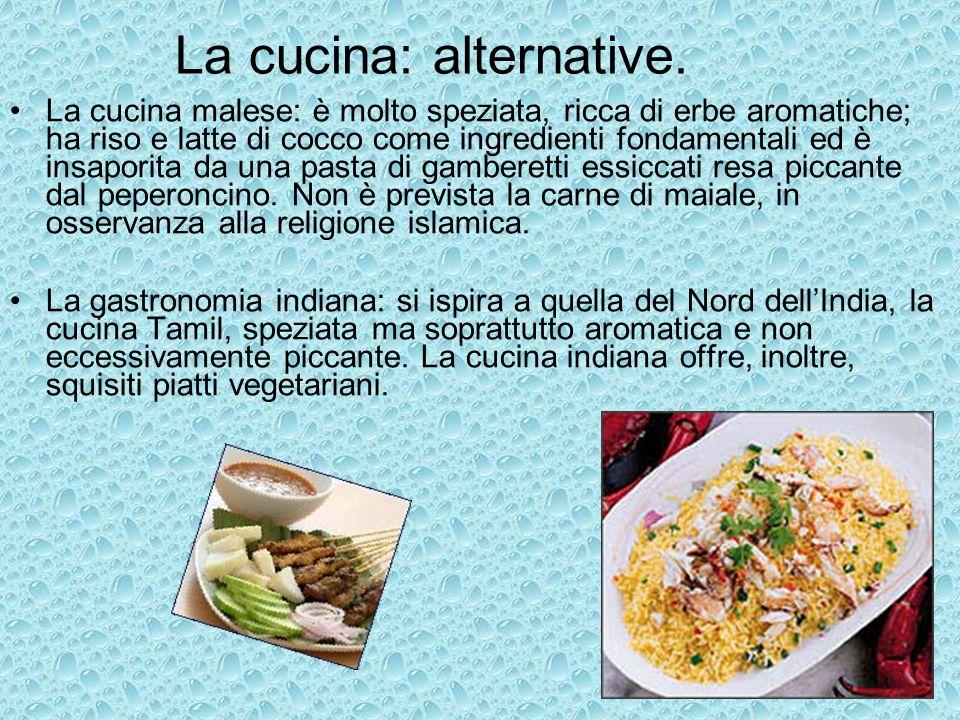 La cucina: alternative. La cucina malese: è molto speziata, ricca di erbe aromatiche; ha riso e latte di cocco come ingredienti fondamentali ed è insa