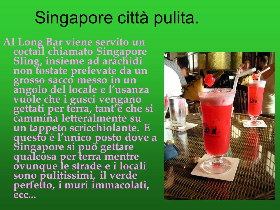 Singapore città pulita. Al Long Bar viene servito un coctail chiamato Singapore Sling, insieme ad arachidi non tostate prelevate da un grosso sacco me