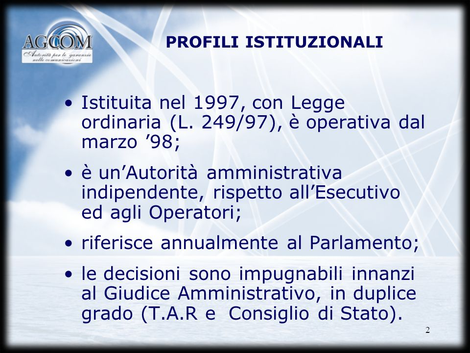2 PROFILI ISTITUZIONALI Istituita nel 1997, con Legge ordinaria (L. 249/97), è operativa dal marzo 98; è unAutorità amministrativa indipendente, rispe