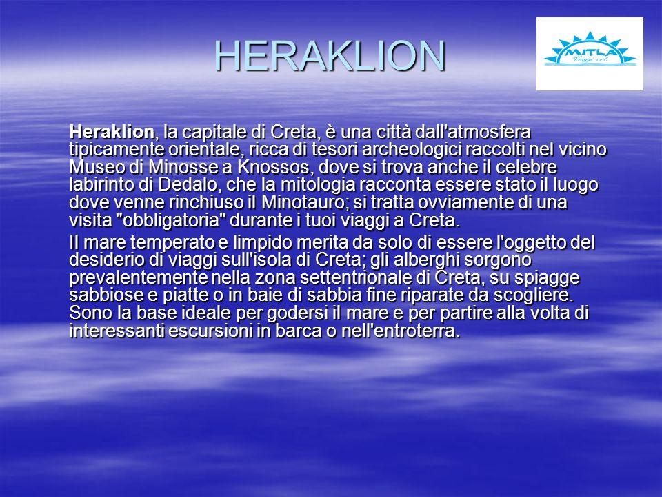 HERAKLION Heraklion, la capitale di Creta, è una città dall atmosfera tipicamente orientale, ricca di tesori archeologici raccolti nel vicino Museo di Minosse a Knossos, dove si trova anche il celebre labirinto di Dedalo, che la mitologia racconta essere stato il luogo dove venne rinchiuso il Minotauro; si tratta ovviamente di una visita obbligatoria durante i tuoi viaggi a Creta.