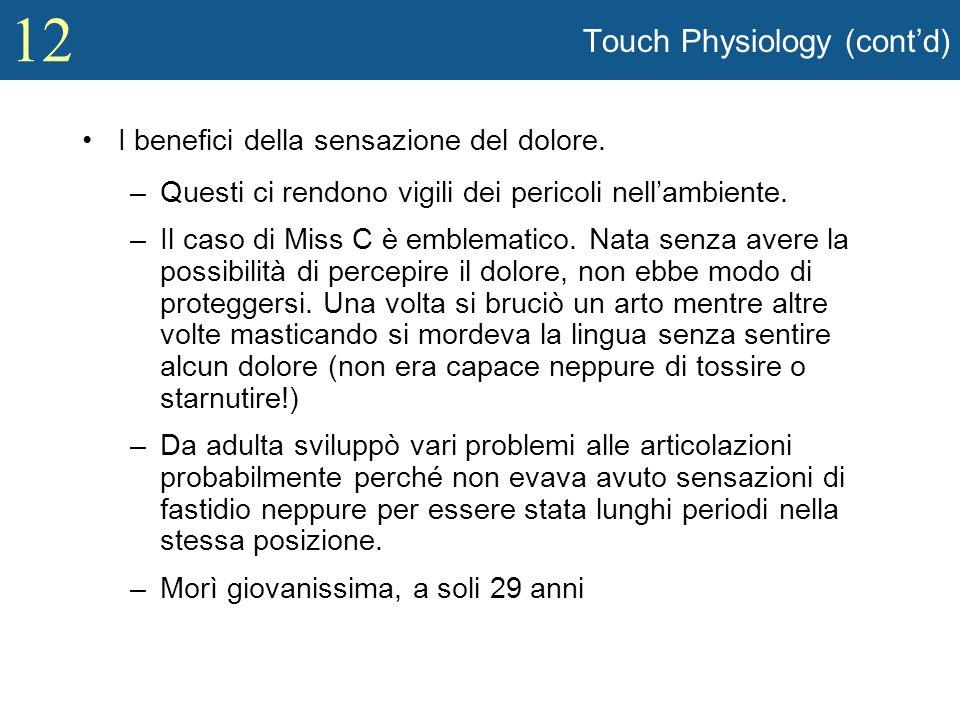 12 Touch Physiology (contd) I benefici della sensazione del dolore. –Questi ci rendono vigili dei pericoli nellambiente. –Il caso di Miss C è emblemat