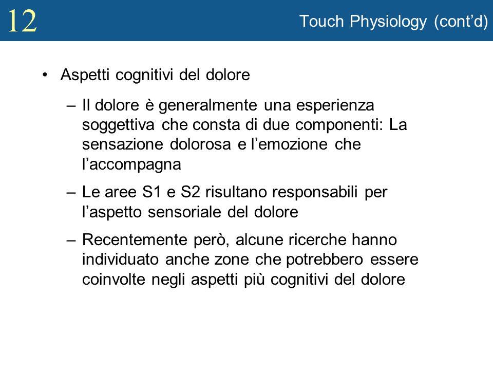 12 Touch Physiology (contd) Aspetti cognitivi del dolore –Il dolore è generalmente una esperienza soggettiva che consta di due componenti: La sensazio