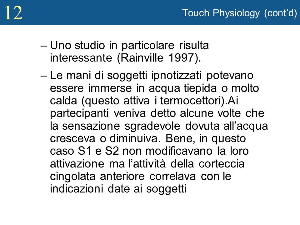 12 Touch Physiology (contd) –Uno studio in particolare risulta interessante (Rainville 1997). –Le mani di soggetti ipnotizzati potevano essere immerse