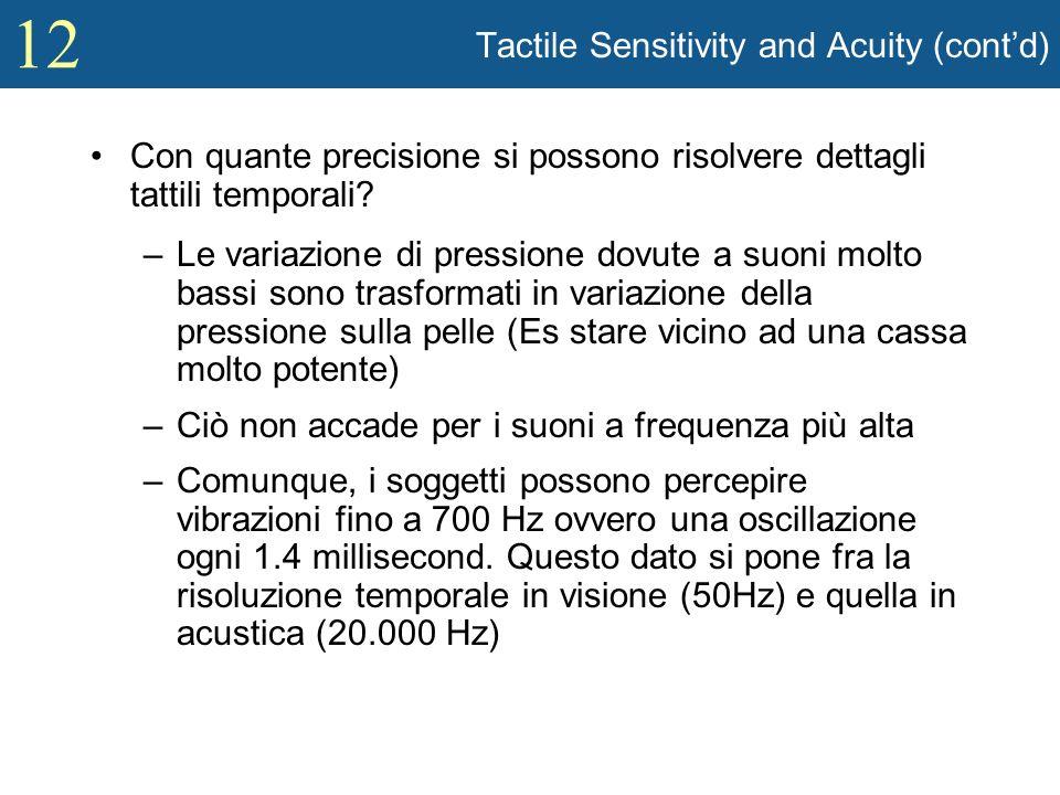 12 Tactile Sensitivity and Acuity (contd) Con quante precisione si possono risolvere dettagli tattili temporali? –Le variazione di pressione dovute a