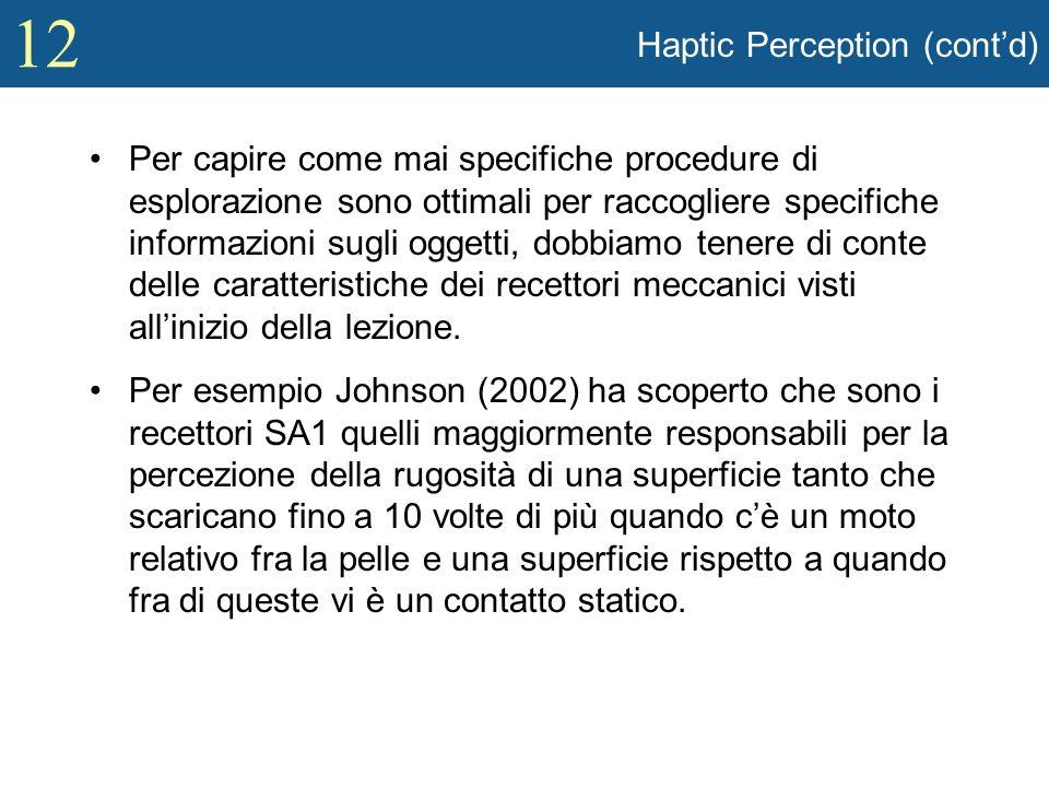 12 Haptic Perception (contd) Per capire come mai specifiche procedure di esplorazione sono ottimali per raccogliere specifiche informazioni sugli ogge