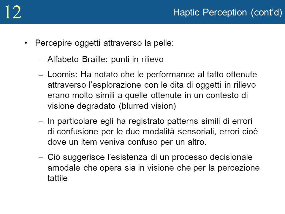 12 Haptic Perception (contd) Percepire oggetti attraverso la pelle: –Alfabeto Braille: punti in rilievo –Loomis: Ha notato che le performance al tatto