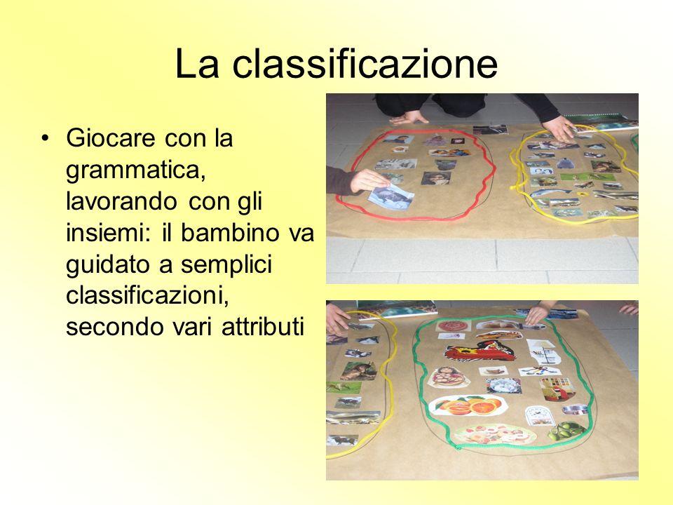 La classificazione Giocare con la grammatica, lavorando con gli insiemi: il bambino va guidato a semplici classificazioni, secondo vari attributi