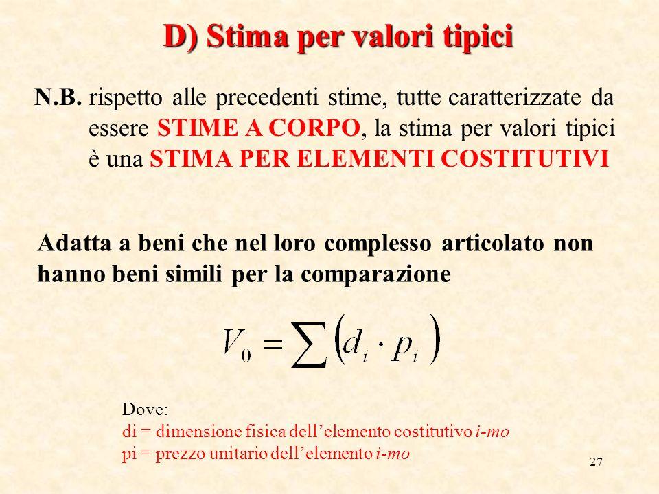 27 D) Stima per valori tipici N.B. rispetto alle precedenti stime, tutte caratterizzate da essere STIME A CORPO, la stima per valori tipici è una STIM