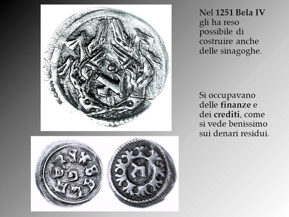 Nel 1251 Bela IV gli ha reso possibile di costruire anche delle sinagoghe. Si occupavano delle finanze e dei crediti, come si vede benissimo sui denar