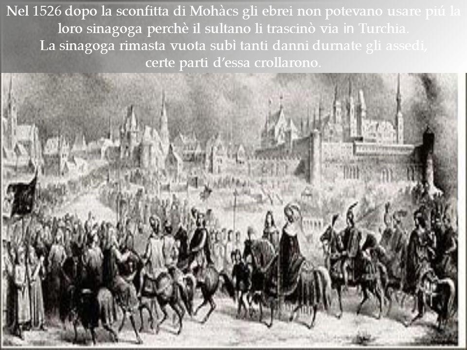Nel 1526 dopo la sconfitta di Mohàcs gli ebrei non potevano usare piú la loro sinagoga perchè il sultano li trascinò via in Turchia. La sinagoga rimas