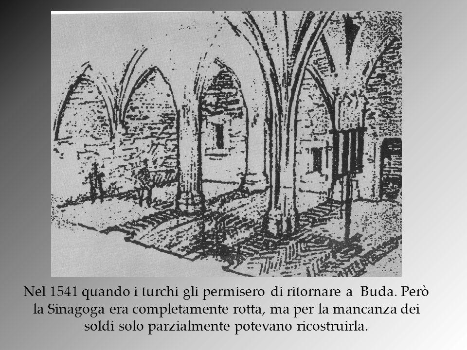 Nel 1541 quando i turchi gli permisero di ritornare a Buda. Però la Sinagoga era completamente rotta, ma per la mancanza dei soldi solo parzialmente p